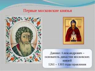 Первые московские князья Даниил Александрович – основатель династии московски