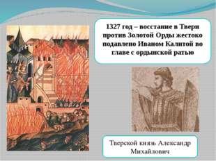 1327 год – восстание в Твери против Золотой Орды жестоко подавлено Иваном Кал