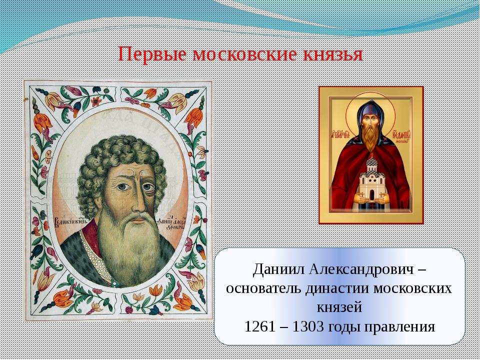 Первые московские князья Даниил Александрович – основатель династии московски...
