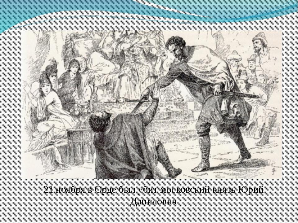 21 ноября в Орде был убит московский князь Юрий Данилович