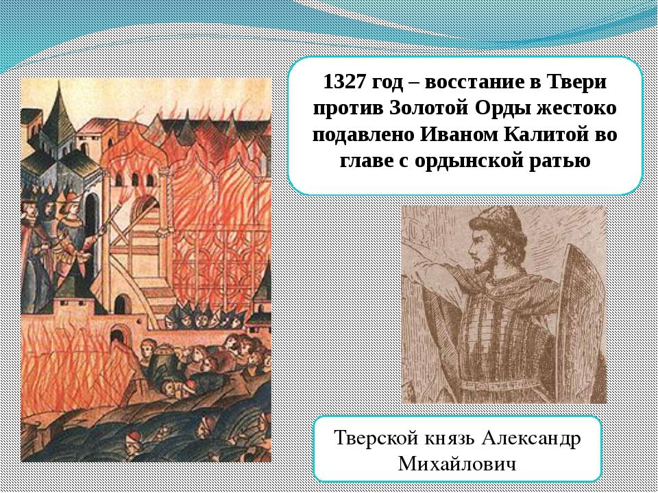 1327 год – восстание в Твери против Золотой Орды жестоко подавлено Иваном Кал...