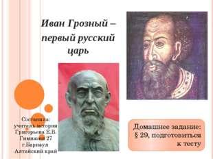 Иван Грозный – первый русский царь Домашнее задание: § 29, подготовиться к те