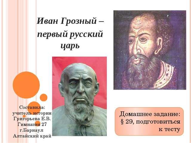 Иван Грозный – первый русский царь Домашнее задание: § 29, подготовиться к те...