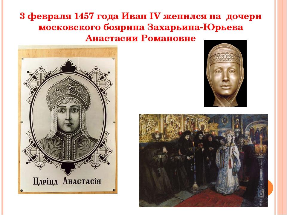3 февраля 1457 года Иван IV женился на дочери московского боярина Захарьина-Ю...