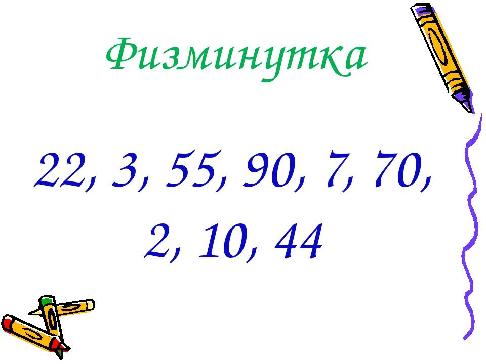 Физминутка 22, 3, 55, 90, 7, 70, 2, 10, 44