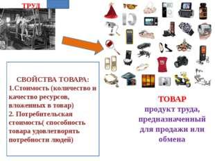 ТРУД ТОВАР продукт труда, предназначенный для продажи или обмена СВОЙСТВА ТОВ