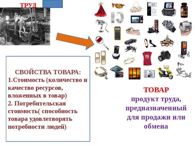 ТРУД ТОВАР продукт труда, предназначенный для продажи или обмена СВОЙСТВА ТОВ...