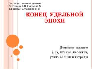 КОНЕЦ УДЕЛЬНОЙ ЭПОХИ Домашнее задание: § 27, чтение, пересказ, учить записи в