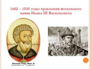 1462 – 1505 годы правления московского князя Ивана III Васильевича