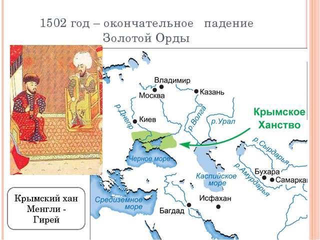 1502 год – окончательное падение Золотой Орды Крымский хан Менгли - Гирей