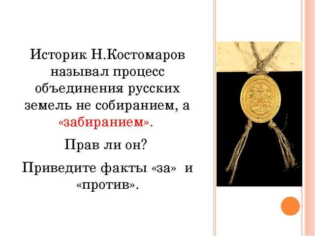 Историк Н.Костомаров называл процесс объединения русских земель не собиранием...
