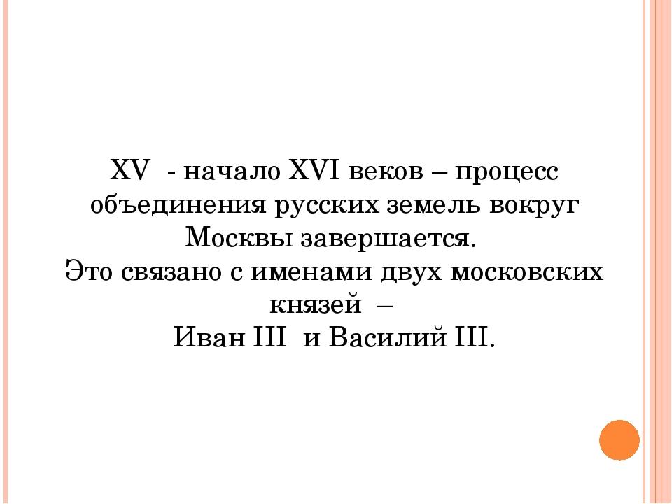 XV - начало XVI веков – процесс объединения русских земель вокруг Москвы заве...