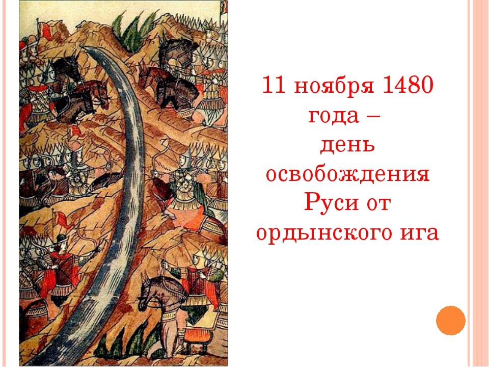 11 ноября 1480 года – день освобождения Руси от ордынского ига