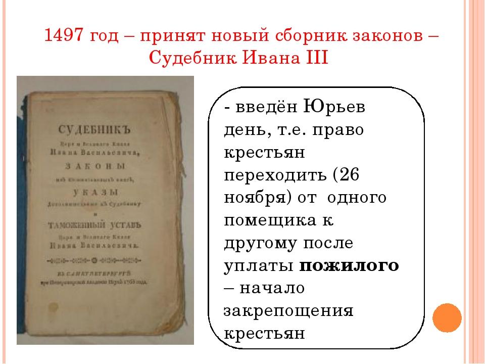 1497 год – принят новый сборник законов – Судебник Ивана III - введён Юрьев д...