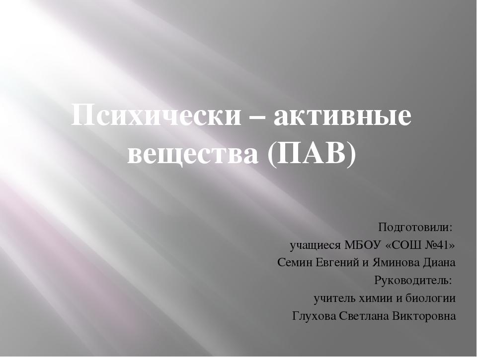 Психически – активные вещества (ПАВ) Подготовили: учащиеся МБОУ «СОШ №41» Сем...