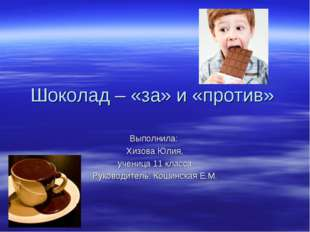 Шоколад – «за» и «против» Выполнила: Хизова Юлия, ученица 11 класса. Руководи