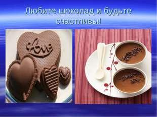 Любите шоколад и будьте счастливы!