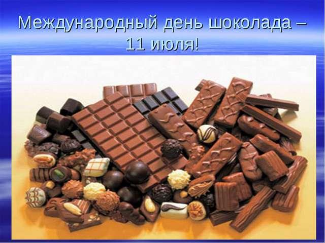 Международный день шоколада – 11 июля!