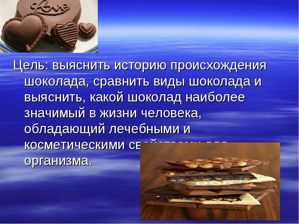 Цель: выяснить историю происхождения шоколада, сравнить виды шоколада и выясн...