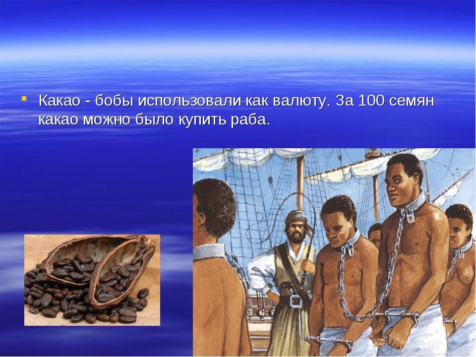 Какао - бобы использовали как валюту. За 100 семян какао можно было купить ра...