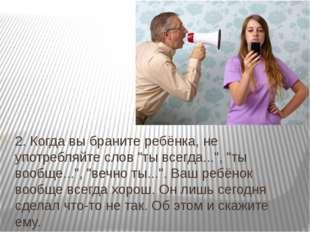 """2. Когда вы браните ребёнка, не употребляйте слов """"ты всегда..."""", """"ты вообще."""