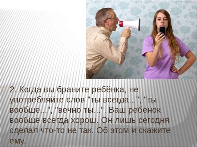 """2. Когда вы браните ребёнка, не употребляйте слов """"ты всегда..."""", """"ты вообще...."""