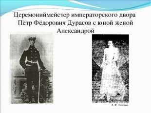 Церемониймейстер императорского двора Пётр Фёдорович Дурасов с юной женой Але