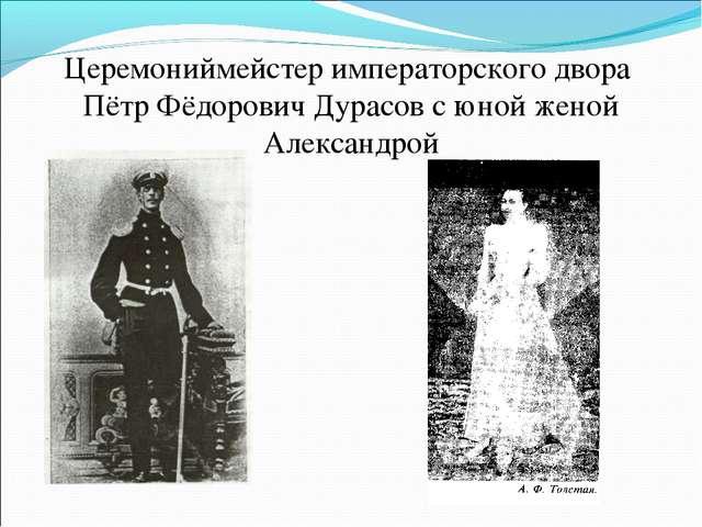 Церемониймейстер императорского двора Пётр Фёдорович Дурасов с юной женой Але...