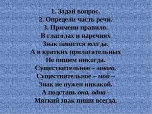1. Задай вопрос. 2. Определи часть речи. 3. Примени правило. В глаголах и на
