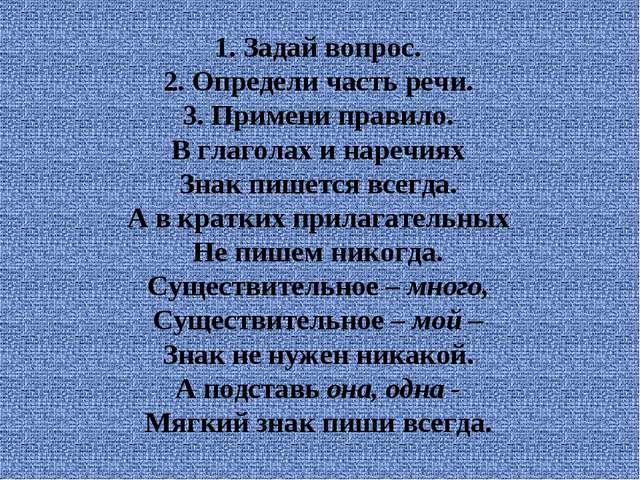 1. Задай вопрос. 2. Определи часть речи. 3. Примени правило. В глаголах и на...