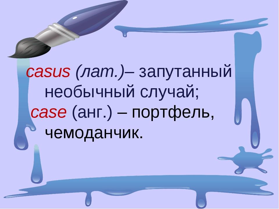 casus (лат.)–запутанный необычный случай; case(анг.) – портфель, чемоданчик.