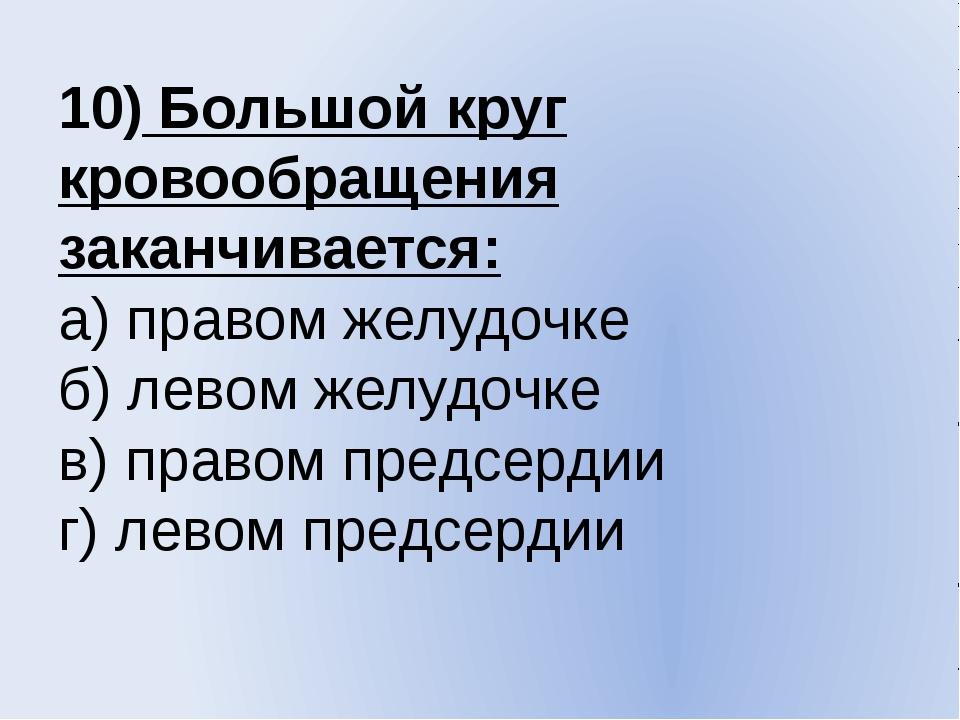 10) Большой круг кровообращения заканчивается: а) правом желудочке б) левом ж...