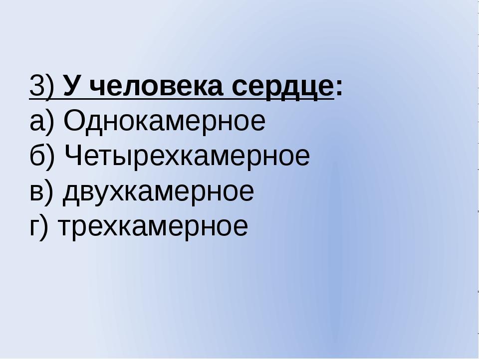 3) У человека сердце: а) Однокамерное б) Четырехкамерное в) двухкамерное г) т...