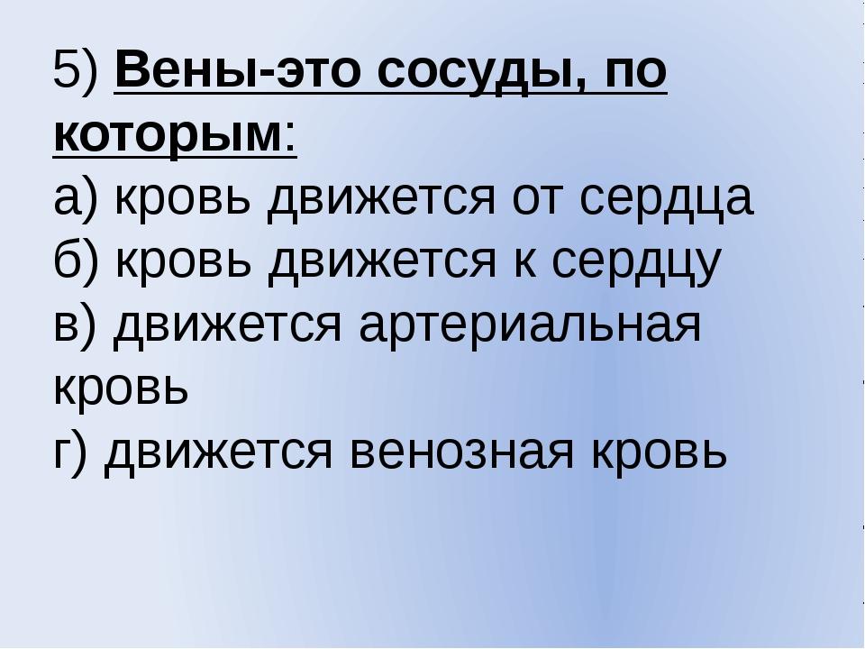 5) Вены-это сосуды, по которым: а) кровь движется от сердца б) кровь движется...