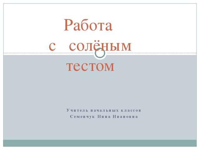 Учитель начальных классов Семенчук Нина Ивановна Работа с солёным тестом
