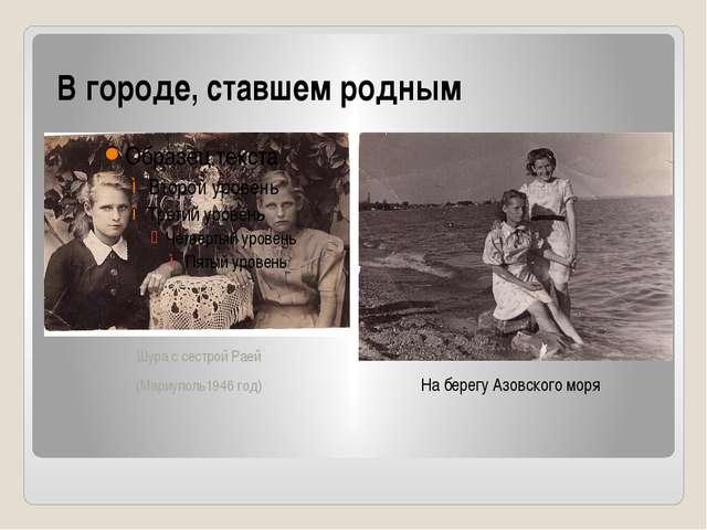 В городе, ставшем родным Шура с сестрой Раей (Мариуполь1946 год) На берегу Аз...
