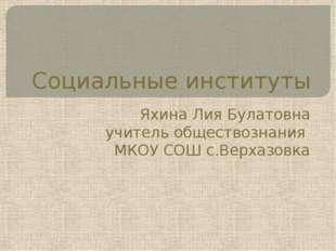 Социальные институты Яхина Лия Булатовна учитель обществознания МКОУ СОШ с.Ве