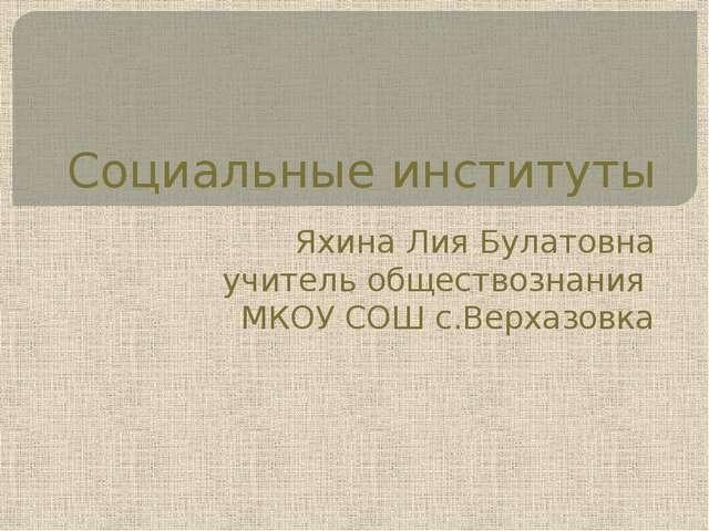 Социальные институты Яхина Лия Булатовна учитель обществознания МКОУ СОШ с.Ве...