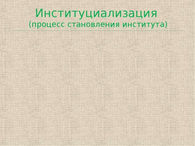 Институциализация (процесс становления института)