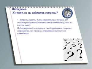 Интервью. Умеете ли вы задавать вопросы? • Вопросы должны быть лаконичными и
