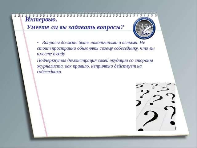 Интервью. Умеете ли вы задавать вопросы? • Вопросы должны быть лаконичными и...