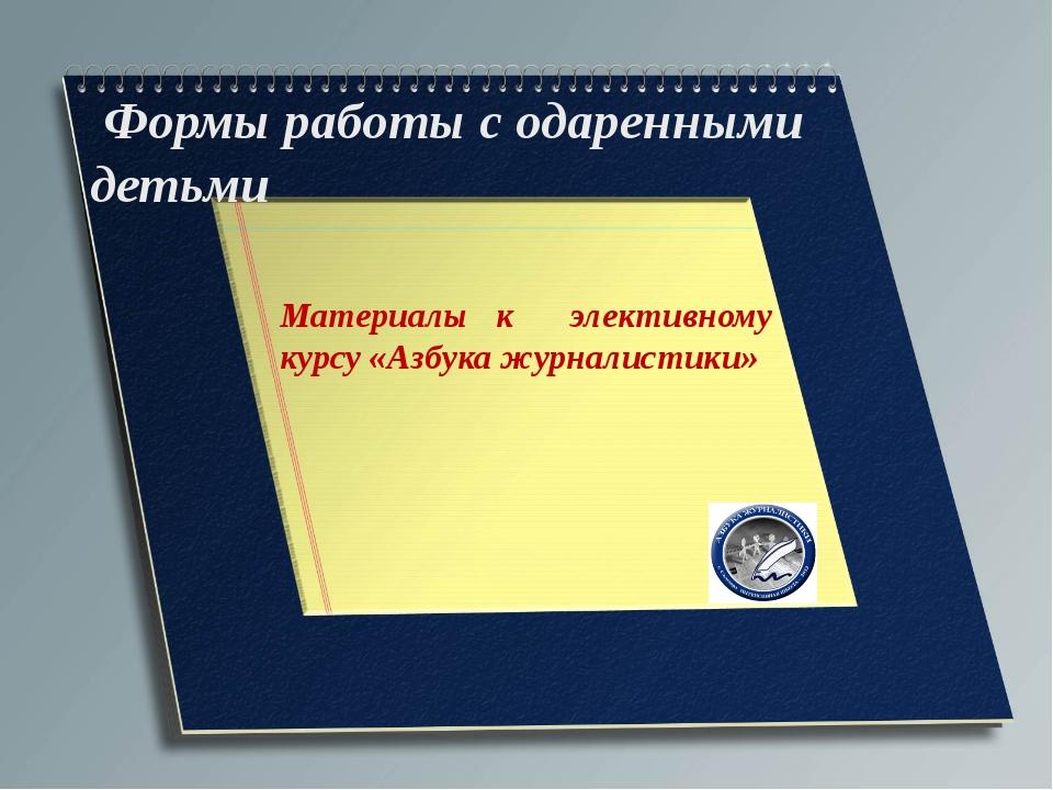 Формы работы с одаренными детьми  Материалы к элективному курсу «Азбука жур...