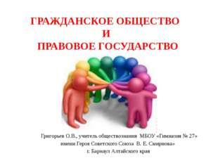 ГРАЖДАНСКОЕ ОБЩЕСТВО И ПРАВОВОЕ ГОСУДАРСТВО Григорьев О.В., учитель обществоз