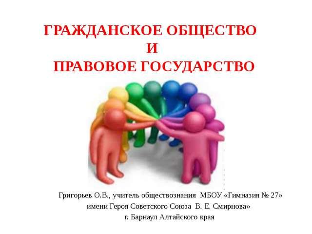 ГРАЖДАНСКОЕ ОБЩЕСТВО И ПРАВОВОЕ ГОСУДАРСТВО Григорьев О.В., учитель обществоз...
