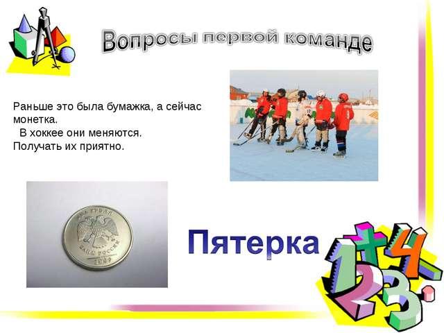 Раньше это была бумажка, а сейчас монетка. В хоккее они меняются. Получать их...
