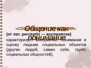 Общение как понимание «СОЦИАЛЬНАЯ ПЕРЦЕПЦИЯ» (от лат. perceptio — восприятие)