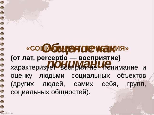 Общение как понимание «СОЦИАЛЬНАЯ ПЕРЦЕПЦИЯ» (от лат. perceptio — восприятие)...