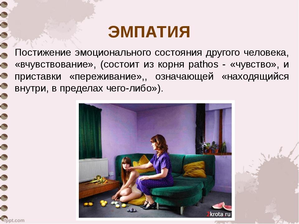 ЭМПАТИЯ Постижение эмоционального состояния другого человека, «вчувствование»...
