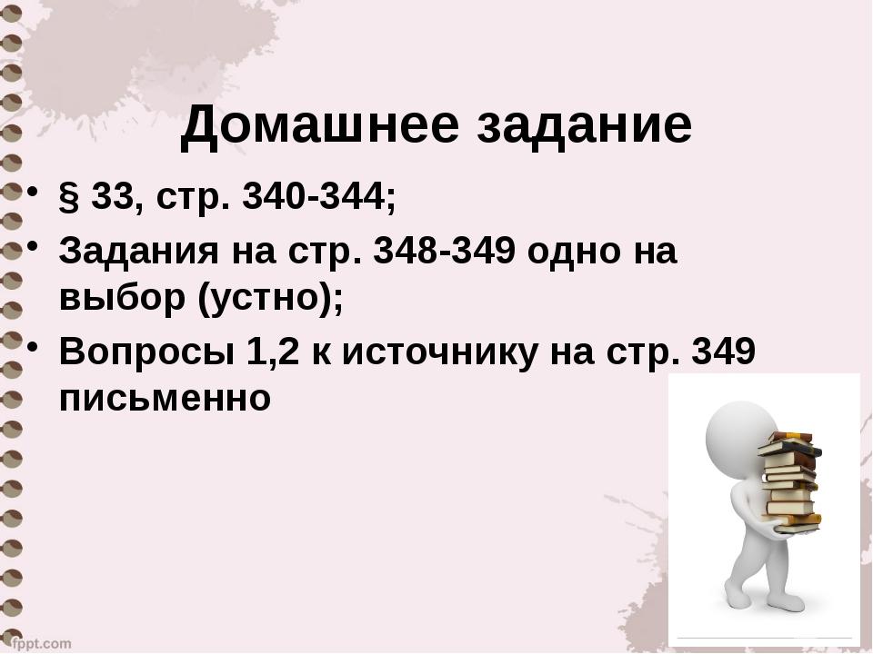 Домашнее задание § 33, стр. 340-344; Задания на стр. 348-349 одно на выбор (у...