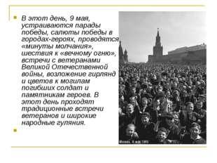 В этот день, 9 мая, устраиваются парады победы, салюты победы в городах-героя